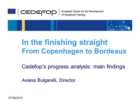 07/08/2015 In the finishing straight From Copenhagen to Bordeaux Cedefop's progress analysis: main findings Aviana Bulgarelli, Director.