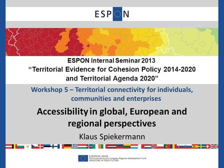 Workshop 5 – Territorial connectivity for individuals, communities and enterprises Accessibility in global, European and regional perspectives Klaus Spiekermann.