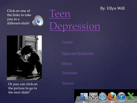 { Teen Depression Teen Depression By: Ellyn Will Causes Signs and Symptoms Treatment Sources Click on one of the links to take you to a different slide!