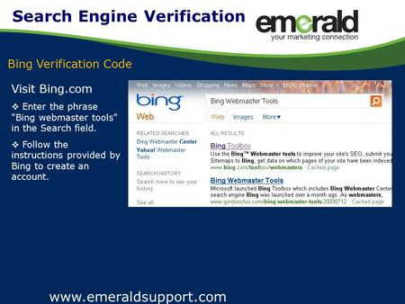 Www.emeraldsupport.com Visit Bing.com  Enter the phrase Bing webmaster tools in the Search field.  Follow the instructions provided by Bing to create.