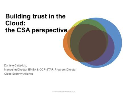 Building trust <strong>in</strong> the <strong>Cloud</strong>: the CSA perspective Daniele Catteddu, Managing Director EMEA & OCF-STAR Program Director <strong>Cloud</strong> Security Alliance © <strong>Cloud</strong> Security.
