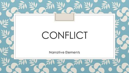 CONFLICT Narrative Elements. What is conflict? ◦ Conflict is a problem of some sorts, or a struggle against opposing forces.