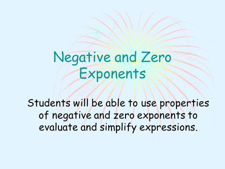 Negative and Zero Exponents Students will be able to use properties of negative and zero exponents to evaluate and simplify expressions.