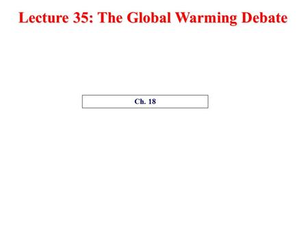 Lecture 35: The Global Warming Debate Ch. 18 The Global Warming Debate Ch. 17, Ch. 18 1.Is global warming real? (Or is global warming happening?) 2.What.