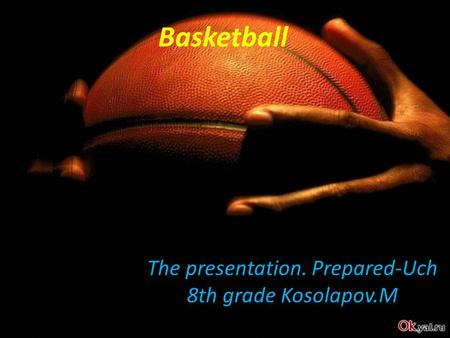 Basketball The presentation. Prepared-Uch 8th grade Kosolapov.M.