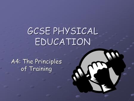 GCSE PHYSICAL EDUCATION A4: The Principles of Training.