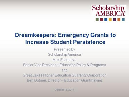 Dreamkeepers: Emergency Grants to Increase Student Persistence Presented by Scholarship America Max Espinoza, Senior Vice President, Education Policy &