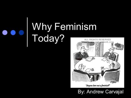 Why Feminism Today? By: Andrew Carvajal. Feminism: what often comes to mind.