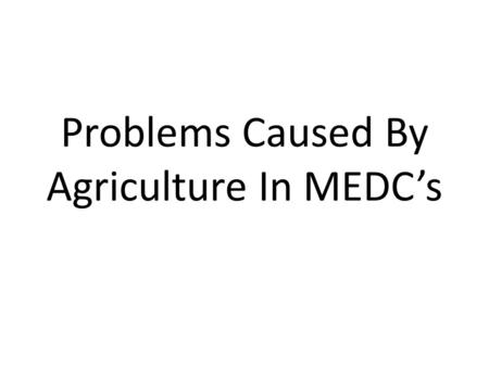 Problems Caused By Agriculture In MEDC's. The Common Agricultural Policy The Common Agricultural Policy, whilst guaranteeing to farmers that there would.