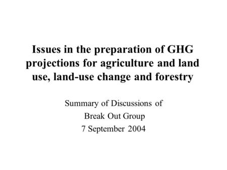 Issues in the preparation of GHG projections for agriculture and land use, land-use change and forestry Summary of Discussions of Break Out Group 7 September.