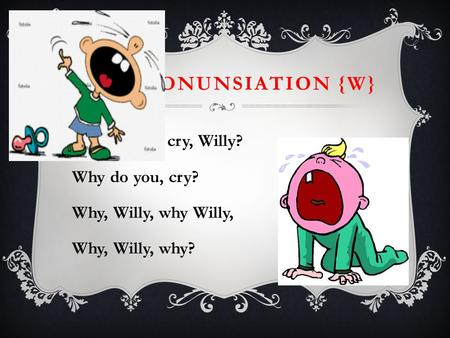 THE PRONUNSIATION {W} Why, do you cry, Willy? Why do you, cry?