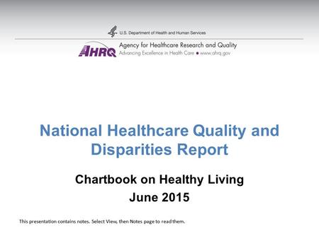 This presentation contains notes. Select View, then Notes page to read them. National Healthcare Quality and Disparities Report Chartbook on Healthy Living.