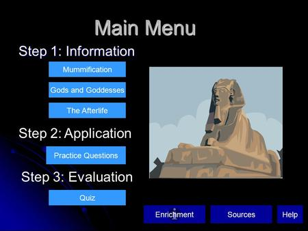 Main Menu Step 1: Information Mummification Gods and Goddesses The Afterlife Step 2: Application Practice Questions Quiz Step 3: Evaluation SourcesEnrichmentHelp.