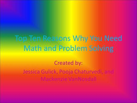 Top Ten Reasons Why You Need Math and Problem Solving Created by: Jessica Gulick, Pooja Chaturvedi, and Mackenzie VanNosdall.