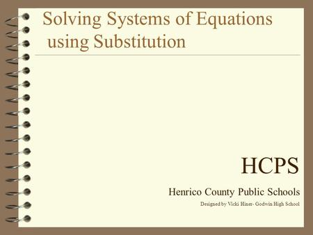 Solving Systems of Equations using Substitution HCPS Henrico County Public Schools Designed by Vicki Hiner- Godwin High School.