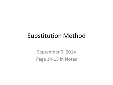 Substitution Method September 9, 2014 Page 14-15 in Notes.