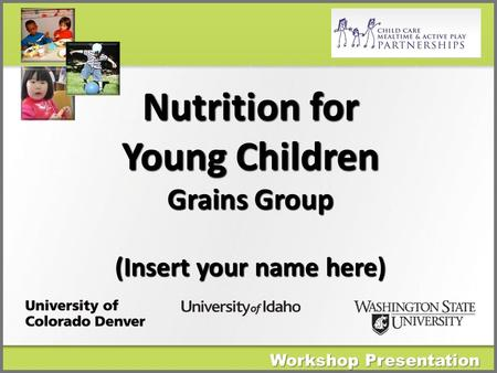 Workshop Presentation Nutrition for Young Children Grains Group (Insert your name here)