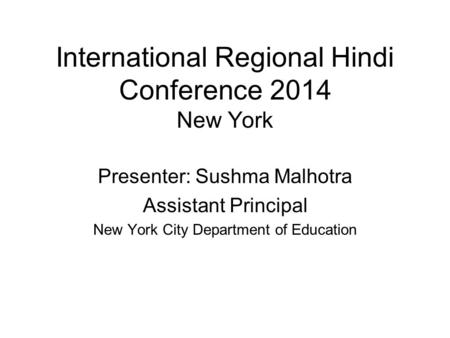 International Regional Hindi Conference 2014 New York Presenter: Sushma Malhotra Assistant Principal New York City Department of Education.