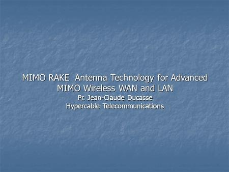 MIMO RAKE Antenna Technology for Advanced MIMO Wireless WAN and LAN Pr. Jean-Claude Ducasse Hypercable Telecommunications.