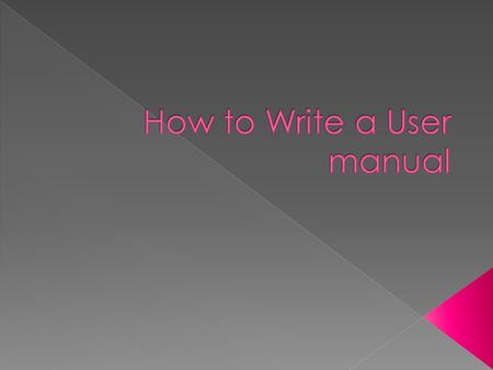  User Manuals come in all types, designs and formats.  This presentation is designed to show a few basic elements that will serve any user manual. 