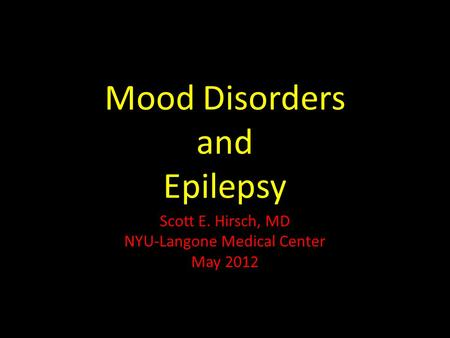 Mood Disorders and Epilepsy Scott E. Hirsch, MD NYU-Langone Medical Center May 2012.