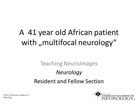 "A 41 year old African patient with ""multifocal neurology"" Teaching NeuroImages Neurology Resident and Fellow Section © 2013 American Academy of Neurology."
