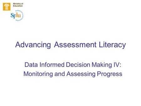Advancing Assessment Literacy Data Informed Decision Making IV: Monitoring and Assessing Progress.