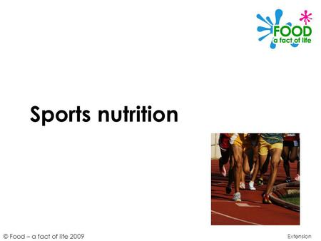 © Food – a fact of life 2009 Sports nutrition Extension.