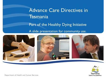 Advance Care Directives in Tasmania Part of the Healthy Dying Initiative A slide presentation for community use.