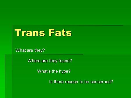 Trans Fats What are they? Where are they found? Where are they found? What's the hype? What's the hype? Is there reason to be concerned? Is there reason.