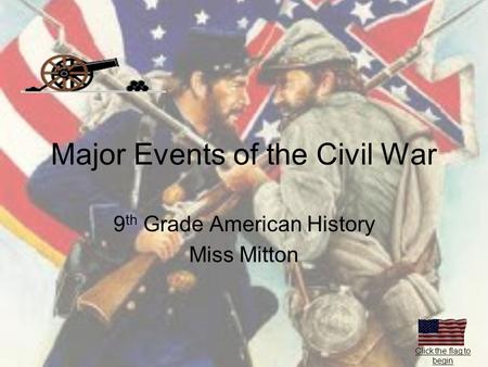Major Events of the Civil War 9 th Grade American History Miss Mitton Click the flag to begin.