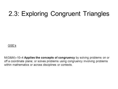 2.3: Exploring <strong>Congruent</strong> <strong>Triangles</strong> M(G&M)–10–4 Applies the concepts of congruency by solving problems on or off a coordinate plane; or solves problems.