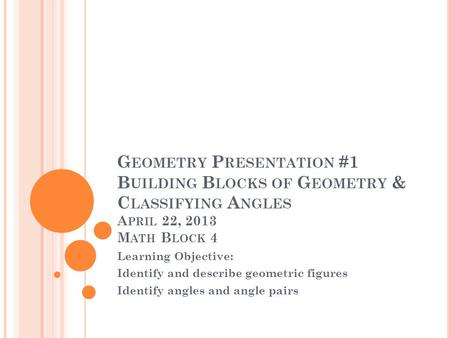Geometry Presentation #1 Building Blocks of Geometry & Classifying Angles April 22, 2013 Math Block 4 Learning Objective: Identify and describe geometric.