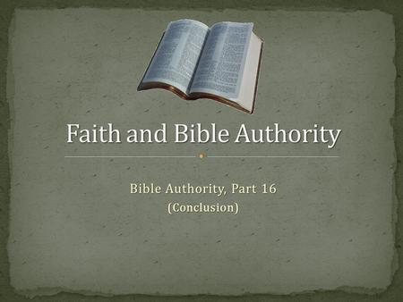 Bible Authority, Part 16 (Conclusion). Series on Bible Authority intended to build and reinforce respect for God's authority in Christ as we live by faith,