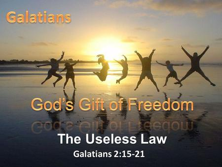 "Galatians 2:15-21 The Useless Law. Galatians 2:15-21 ""We who are Jews by birth and not 'Gentile sinners' 16 know that a man is not justified by observing."