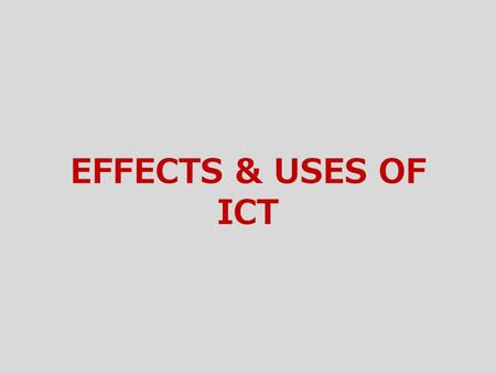 EFFECTS & USES OF ICT.