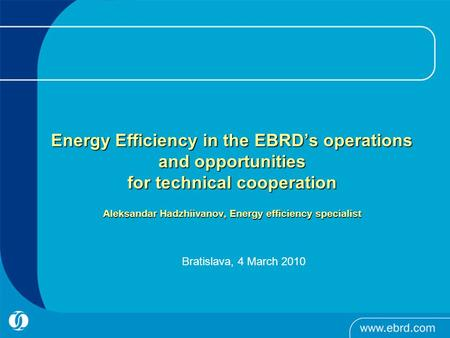 Energy Efficiency in the EBRD's operations and opportunities for technical cooperation Aleksandar Hadzhiivanov, Energy efficiency specialist Energy Efficiency.
