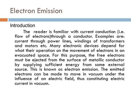 Electron Emission Introduction The reader is familiar with current conduction (i.e. flow of electrons)through a conductor. Examples are: current through.