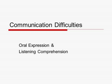 Communication Difficulties Oral Expression & Listening Comprehension.