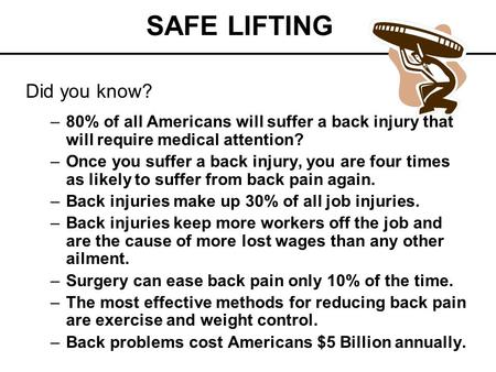 SAFE LIFTING Did you know? –80% of all Americans will suffer a back injury that will require medical attention? –Once you suffer a back injury, you are.