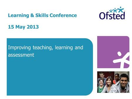 Learning & Skills Conference 15 May 2013 Improving teaching, learning and assessment.