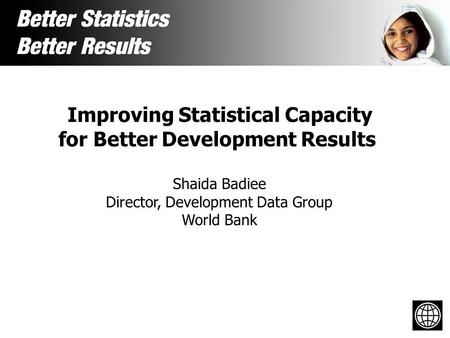 Improving Statistical Capacity for Better Development Results Shaida Badiee Director, Development Data Group World Bank.