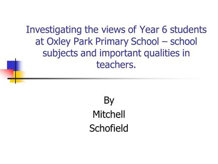 Investigating the views of Year 6 students at Oxley Park Primary School – school subjects and important qualities in teachers. By Mitchell Schofield.