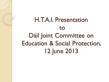 H.T.A.I. Presentation to Dáil Joint Committee on Education & Social Protection, 12 June 2013.