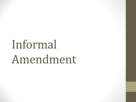 Informal Amendment. The Constitution Very brief document Very vague and even skeletal in nature Describes basic organization and processes Informal Amendment.