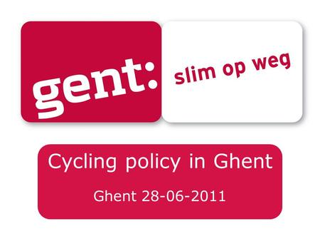 Cycling policy in Ghent Ghent 28-06-2011. Veerle Bekaert Mobility Department, City of Ghent.