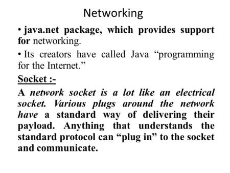 "Networking java.net package, which provides support for networking. Its creators have called Java ""programming for the Internet."" Socket :- A network socket."