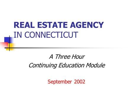 REAL ESTATE AGENCY IN CONNECTICUT A Three Hour Continuing Education Module September 2002.