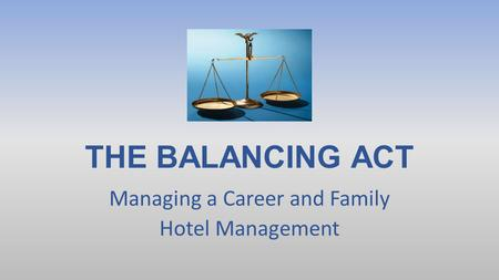 THE BALANCING ACT Managing a Career and Family Hotel Management.