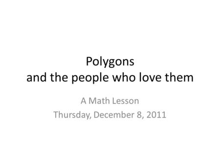 Polygons and the people who love them A Math Lesson Thursday, December 8, 2011.